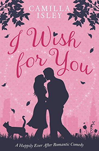 I Wish for You: A Happily Ever After Romantic Comedy by Camilla Isley