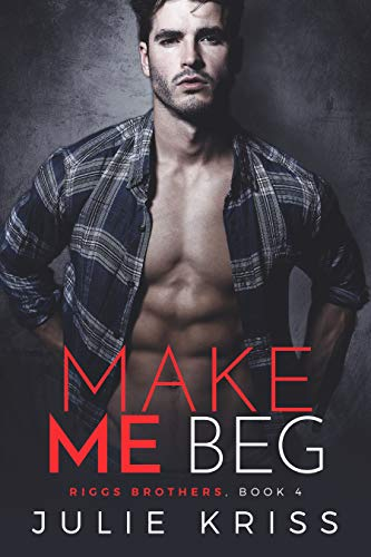 Make Me Beg (Riggs Brothers Book 4) by Julie Kriss