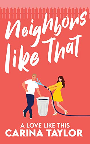 Neighbors Like That: A Romantic Comedy (A Love Like This Book 1) by Carina Taylor