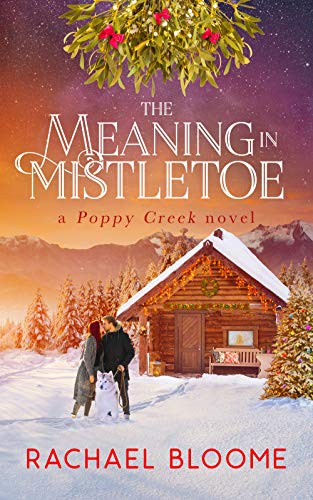 The Meaning in Mistletoe: A Hopeful Christmas Romance: Poppy Creek Book 4 (A Poppy Creek Novel) by Rachael  Bloome